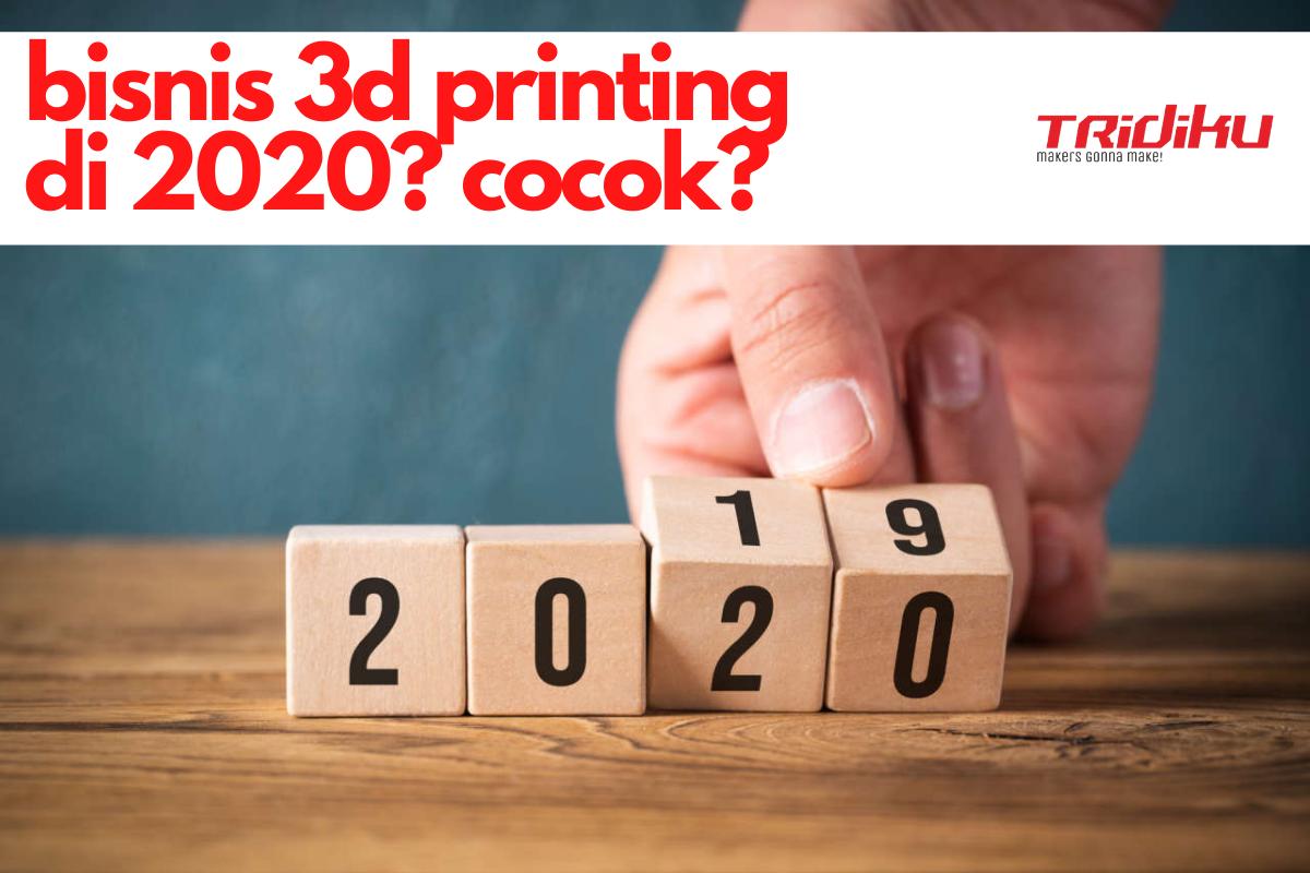 Mengapa Bisnis Jasa 3D Printing Sangat Cocok Dimulai pada Tahun 2020